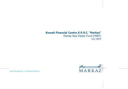 Kuwait Financial Centre K.P.S.C. Markaz Markaz Real Estate Fund (MREF) July 2014 Asset Management | Investment Banking.