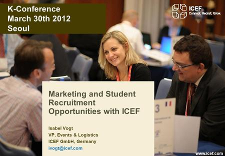 Www.icef.com K-Conference March 30th 2012 Seoul Marketing and Student Recruitment Opportunities with ICEF Isabel Vogt VP, Events & Logistics ICEF GmbH,