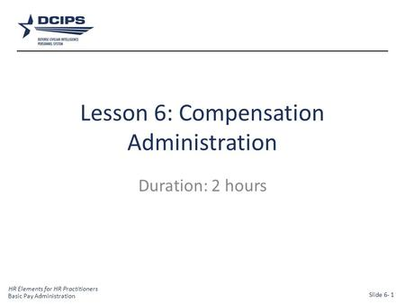 HR Elements for HR Practitioners 1 Lesson 6: Compensation Administration Duration: 2 hours Basic Pay Administration Slide 6- 1.