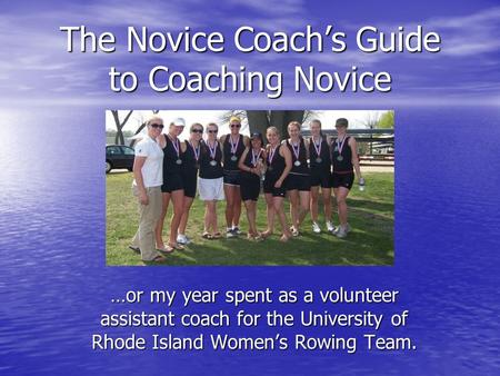 The Novice Coach's Guide to Coaching Novice …or my year spent as a volunteer assistant coach for the University of Rhode Island Women's Rowing Team.