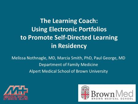 The Learning Coach: Using Electronic Portfolios to Promote Self-Directed Learning in Residency Melissa Nothnagle, MD, Marcia Smith, PhD, Paul George, MD.