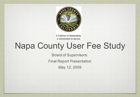 Napa County User Fee Study Board of Supervisors: Final Report Presentation May 12, 2009.