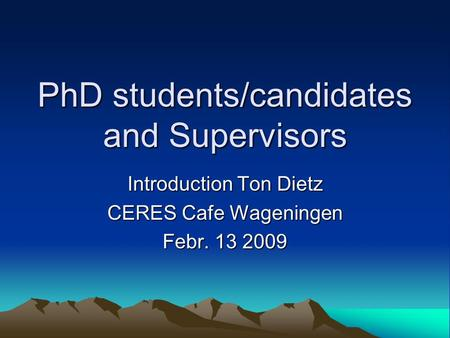 PhD students/candidates and Supervisors Introduction Ton Dietz CERES Cafe Wageningen Febr. 13 2009.
