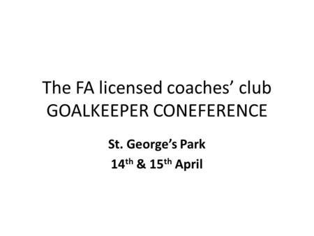 The FA licensed coaches' club GOALKEEPER CONEFERENCE St. George's Park 14 th & 15 th April.
