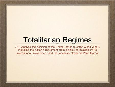 Totalitarian Regimes 7.1: Analyze the decision of the United States to enter World War II, including the nation's movement from a policy of isolationism.