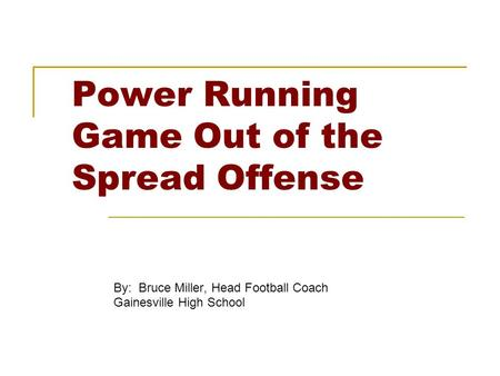 Power Running Game Out of the Spread Offense By: Bruce Miller, Head Football Coach Gainesville High School.