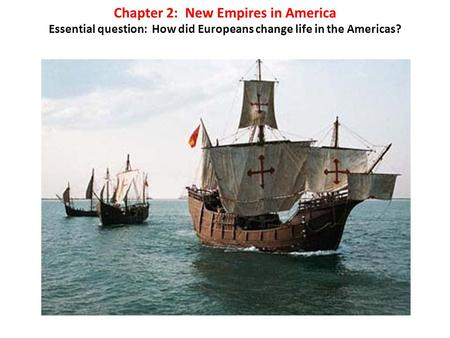 Chapter 2: New Empires in America Essential question: How did Europeans change life in the Americas?
