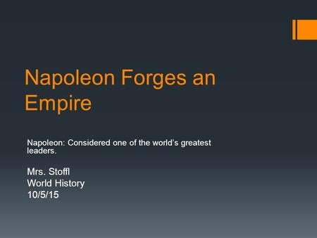 Napoleon Forges an Empire Napoleon: Considered one of the world's greatest leaders. Mrs. Stoffl World History 10/5/15.