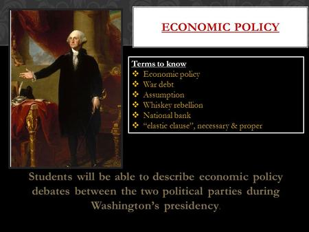 Students will be able to describe economic policy debates between the two political parties during Washington's presidency. ECONOMIC POLICY Terms to know.