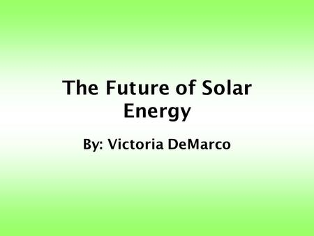 The Future of Solar Energy By: Victoria DeMarco. What is Solar Energy? Electricity produced from the sun's radiation.