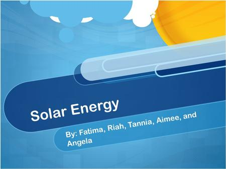 Solar Energy By: Fatima, Riah, Tannia, Aimee, and Angela.