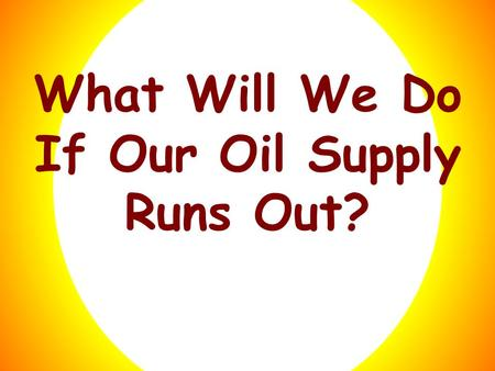 What Will We Do If Our Oil Supply Runs Out?. What Will We Do Click here to get an answer! If Our Oil Supply Runs Out?