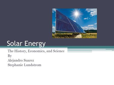 Solar Energy The History, Economics, and Science By Alejandro Suarez Stephanie Lundstrom.