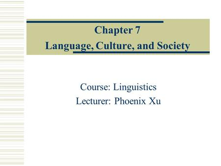 Chapter 7 Language, Culture, and Society Course: Linguistics Lecturer: Phoenix Xu.