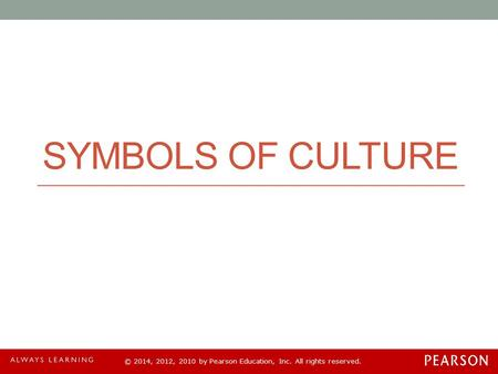 © 2014, 2012, 2010 by Pearson Education, Inc. All rights reserved. SYMBOLS OF CULTURE.