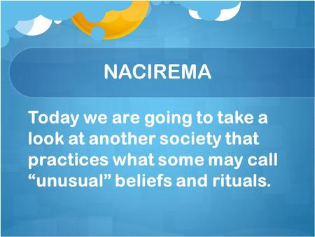 "NACIREMA Today we are going to take a look at another society that practices what some may call ""unusual"" beliefs and rituals."