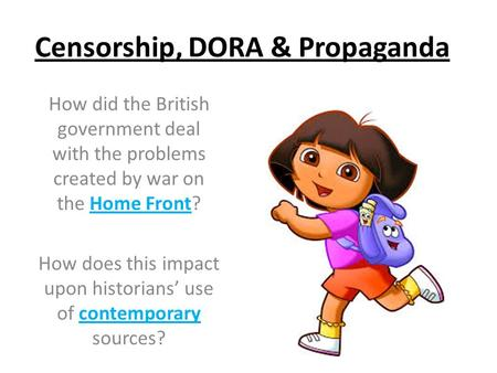 Censorship, DORA & Propaganda How did the British government deal with the problems created by war on the Home Front? How does this impact upon historians'