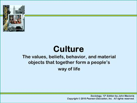 Culture The values, beliefs, behavior, and material objects that together form a people's way of life Sociology, 13 h Edition by John Macionis Copyright.