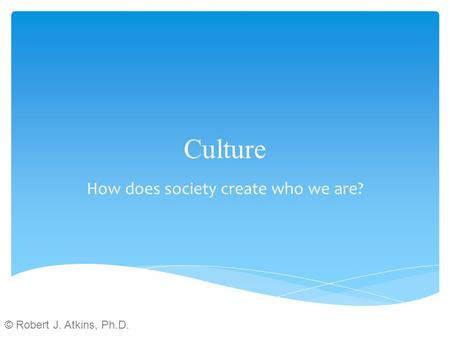 Culture How does society create who we are? © Robert J. Atkins, Ph.D.