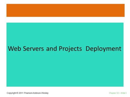 Copyright © 2011 Pearson Addison-Wesley Web Servers and Projects Deployment Chapter 11 – Slide 1.