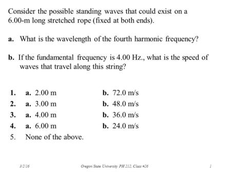 Consider the possible standing waves that could exist on a 6.00-m long stretched rope (fixed at both ends). a. What is the wavelength of the fourth harmonic.