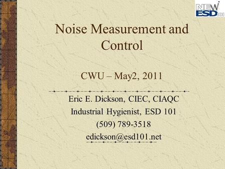 Noise Measurement and Control CWU – May2, 2011 Eric E. Dickson, CIEC, CIAQC Industrial Hygienist, ESD 101 (509) 789-3518