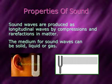 Properties Of Sound Sound waves are produced as longitudinal waves by compressions and rarefactions in matter. The medium for sound waves can be solid,