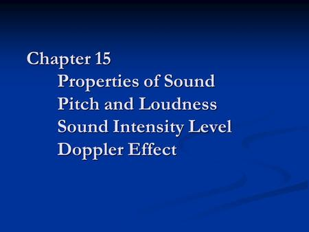 Chapter 15 Properties of Sound Pitch and Loudness Sound Intensity Level Doppler Effect.