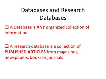 Databases and Research Databases  A Database is ANY organized collection of information  A research database is a collection of PUBLISHED ARTICLES from.