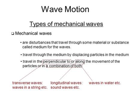 Wave Motion Types of mechanical waves  Mechanical waves are disturbances that travel through some material or substance called medium for the waves. travel.
