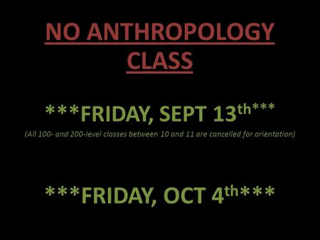 NO ANTHROPOLOGY CLASS ***FRIDAY, SEPT 13 th*** (All 100- and 200-level classes between 10 and 11 are cancelled for orientation) ***FRIDAY, OCT 4 th ***