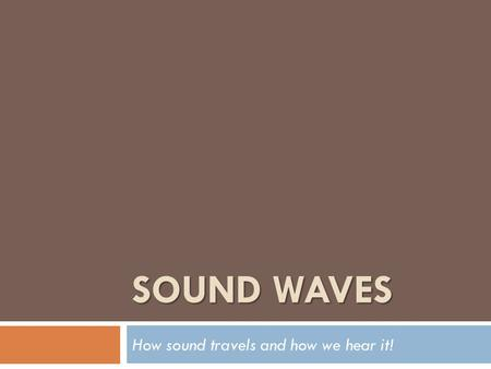 SOUND WAVES How sound travels and how we hear it!.