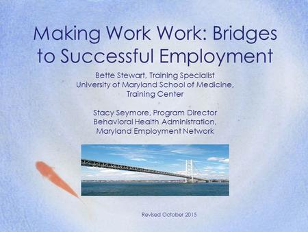 Making Work Work: Bridges to Successful Employment Revised October 2015 Bette Stewart, Training Specialist University of Maryland School of Medicine, Training.
