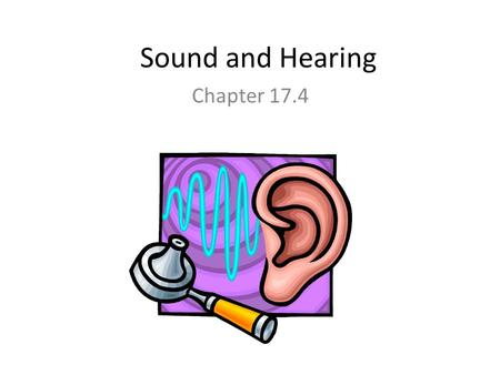 Sound and Hearing Chapter 17.4 Properties of Sound Waves Sound waves are longitudinal waves. Many behaviors of sound can be explained using a few properties-