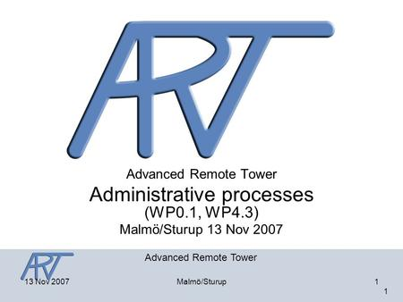 Advanced Remote Tower 1 13 Nov 2007Malmö/Sturup1 Advanced Remote Tower Administrative processes (WP0.1, WP4.3) Malmö/Sturup 13 Nov 2007.