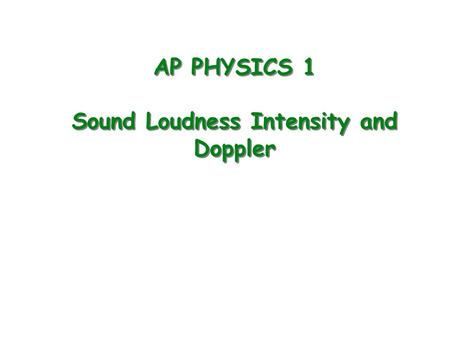 AP PHYSICS 1 Sound Loudness Intensity and Doppler.