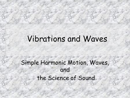 Vibrations and Waves Simple Harmonic Motion, Waves, and the Science of Sound.