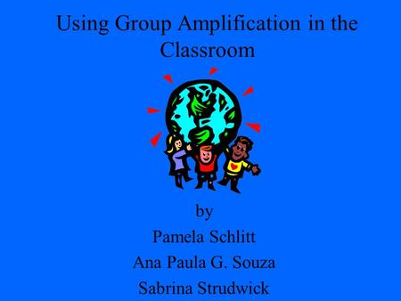 Using Group Amplification in the Classroom by Pamela Schlitt Ana Paula G. Souza Sabrina Strudwick.