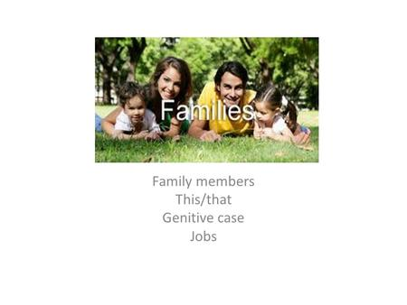 Family members This/that Genitive case Jobs Contents What's this? What are these? Plural Genitive case Family members Jobs Reading about family My family.