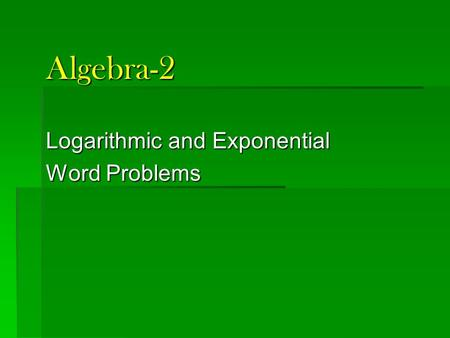 Algebra-2 Logarithmic and Exponential Word Problems.