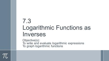 7.3 Logarithmic Functions as Inverses Objective(s): To write and evaluate logarithmic expressions To graph logarithmic functions.