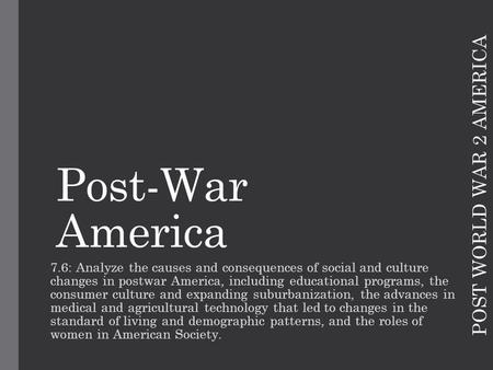 POST WORLD WAR 2 AMERICA Post-War America 7.6: Analyze the causes and consequences of social and culture changes in postwar America, including educational.