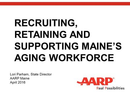 RECRUITING, RETAINING AND SUPPORTING MAINE'S AGING WORKFORCE Lori Parham, State Director AARP Maine April 2016.