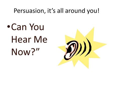 Persuasion, it's all around you! Can You Hear Me Now?""