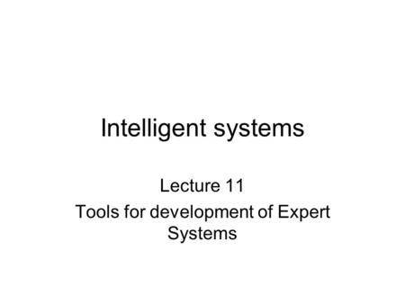 Intelligent systems Lecture 11 Tools for development of Expert Systems.