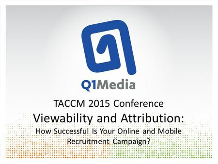 TACCM 2015 Conference Viewability and Attribution: How Successful Is Your Online and Mobile Recruitment Campaign?