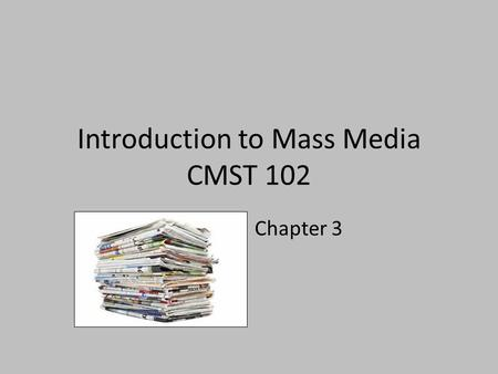 Introduction to Mass Media CMST 102 Chapter 3. Newspapers: The Rise and Fall of Modern Journalism The evolution of newspapers as a mass medium parallels.