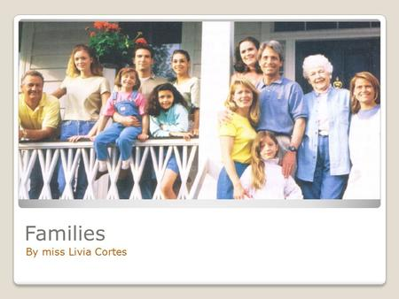 Families By miss Livia Cortes. Is your family big or small? How many brothers or sisters do you have?
