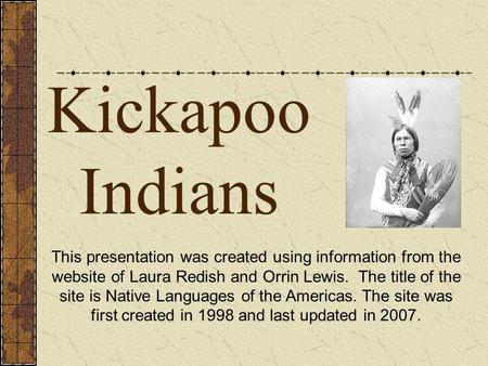Kickapoo Indians This presentation was created using information from the website of Laura Redish and Orrin Lewis. The title of the site is Native Languages.