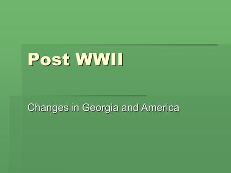Post WWII Changes in Georgia and America. I. CHANGES AFTER WWII  Georgia and most of America changed after WWII in two distinct ways 1.Growth of cities.